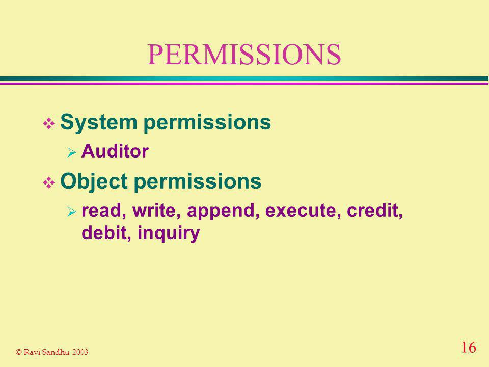 16 © Ravi Sandhu 2003 PERMISSIONS System permissions Auditor Object permissions read, write, append, execute, credit, debit, inquiry