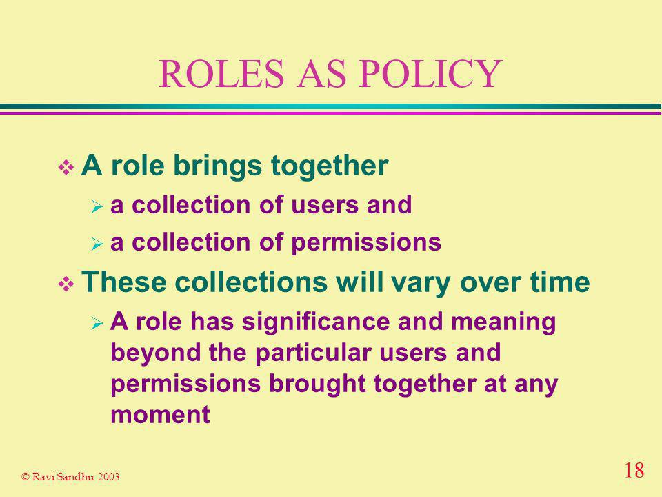 18 © Ravi Sandhu 2003 ROLES AS POLICY A role brings together a collection of users and a collection of permissions These collections will vary over time A role has significance and meaning beyond the particular users and permissions brought together at any moment