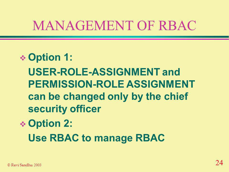 24 © Ravi Sandhu 2003 MANAGEMENT OF RBAC Option 1: USER-ROLE-ASSIGNMENT and PERMISSION-ROLE ASSIGNMENT can be changed only by the chief security officer Option 2: Use RBAC to manage RBAC