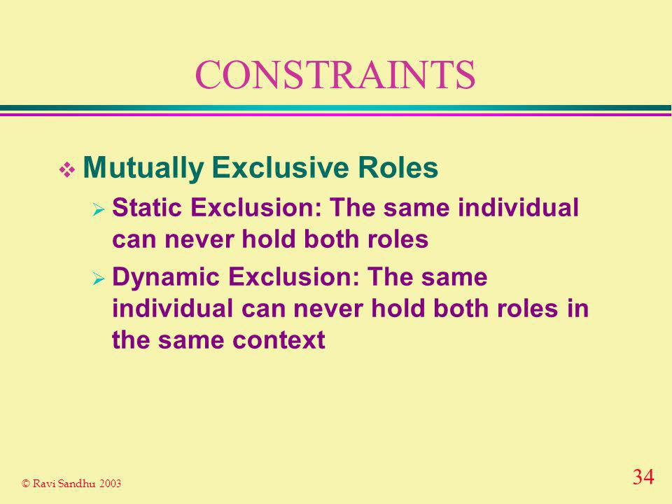 34 © Ravi Sandhu 2003 CONSTRAINTS Mutually Exclusive Roles Static Exclusion: The same individual can never hold both roles Dynamic Exclusion: The same individual can never hold both roles in the same context
