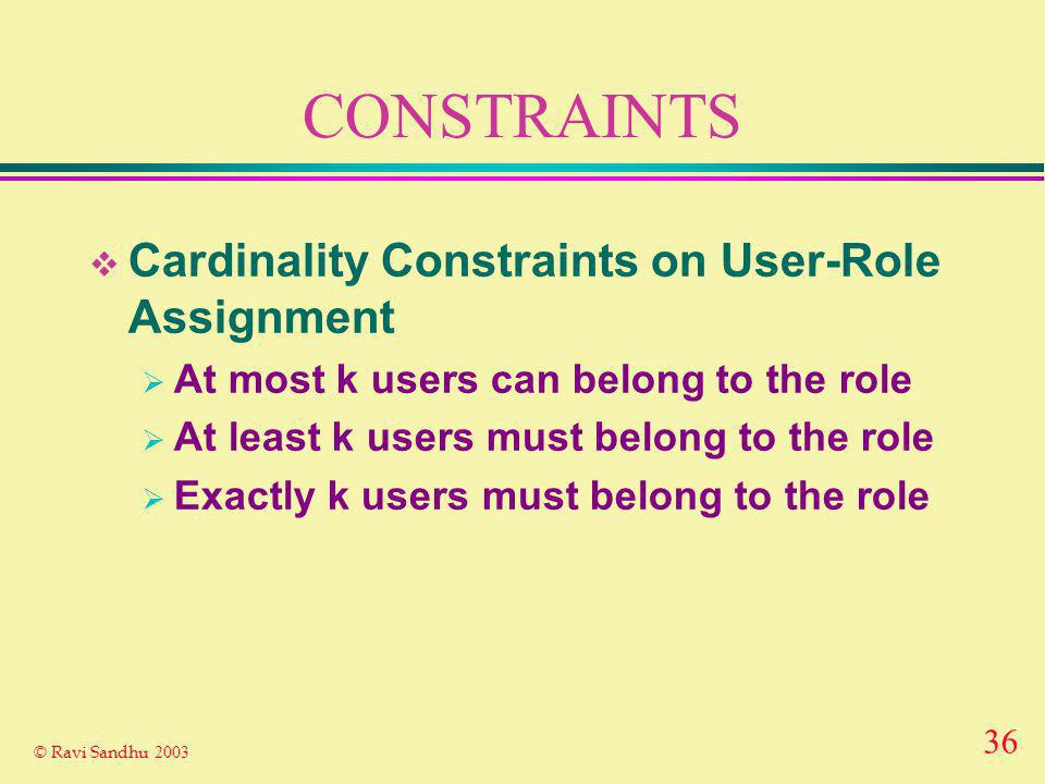 36 © Ravi Sandhu 2003 CONSTRAINTS Cardinality Constraints on User-Role Assignment At most k users can belong to the role At least k users must belong to the role Exactly k users must belong to the role