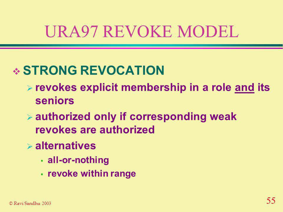 55 © Ravi Sandhu 2003 URA97 REVOKE MODEL STRONG REVOCATION revokes explicit membership in a role and its seniors authorized only if corresponding weak revokes are authorized alternatives all-or-nothing revoke within range