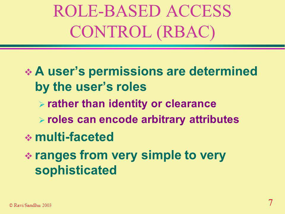 7 © Ravi Sandhu 2003 ROLE-BASED ACCESS CONTROL (RBAC) A users permissions are determined by the users roles rather than identity or clearance roles can encode arbitrary attributes multi-faceted ranges from very simple to very sophisticated