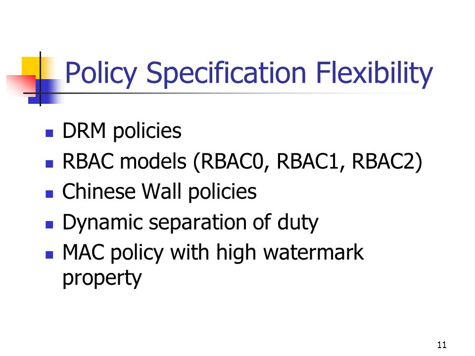 11 Policy Specification Flexibility DRM policies RBAC models (RBAC0, RBAC1, RBAC2) Chinese Wall policies Dynamic separation of duty MAC policy with high watermark property