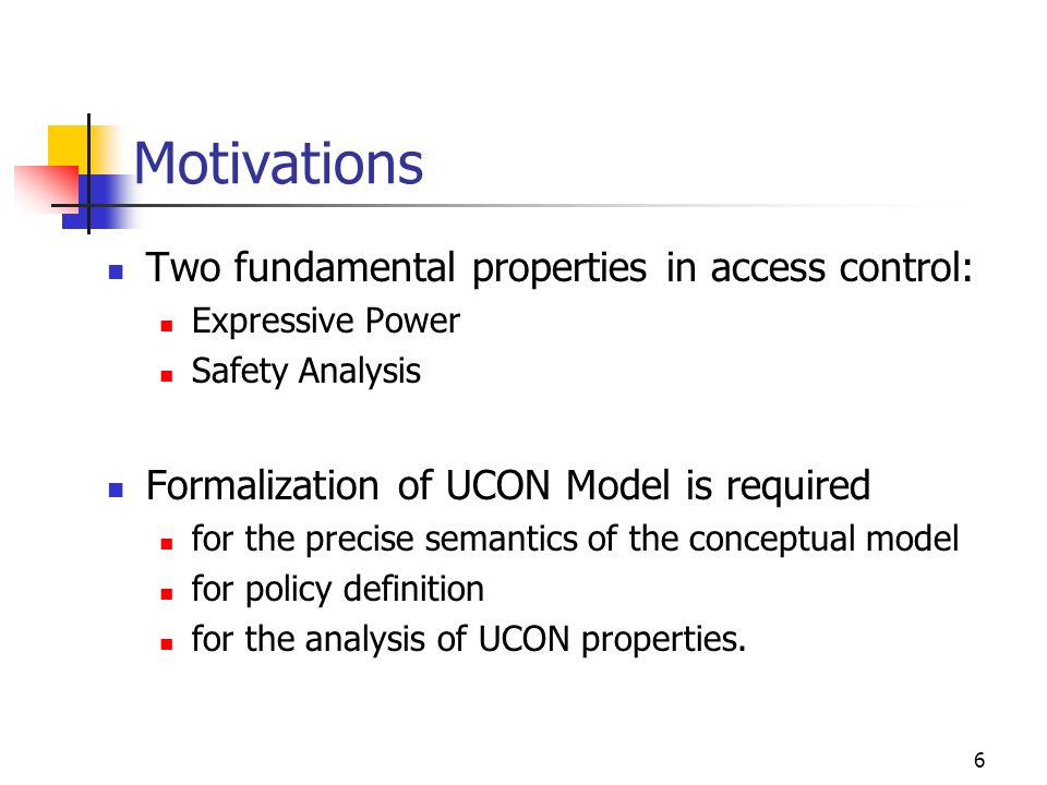 6 Motivations Two fundamental properties in access control: Expressive Power Safety Analysis Formalization of UCON Model is required for the precise semantics of the conceptual model for policy definition for the analysis of UCON properties.