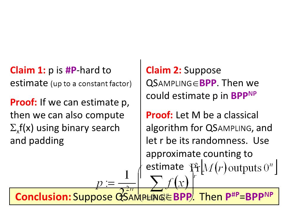 Claim 1: p is #P-hard to estimate (up to a constant factor) Proof: If we can estimate p, then we can also compute x f(x) using binary search and padding Claim 2: Suppose QS AMPLING BPP.
