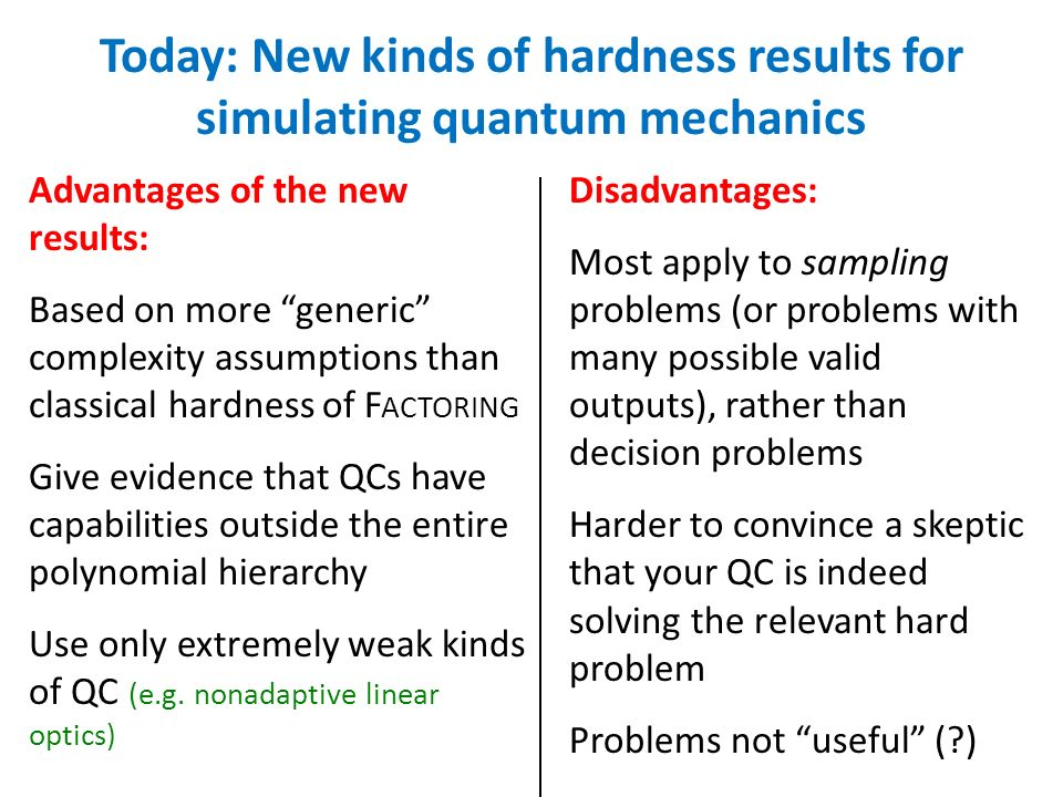 Advantages of the new results: Based on more generic complexity assumptions than classical hardness of F ACTORING Give evidence that QCs have capabilities outside the entire polynomial hierarchy Use only extremely weak kinds of QC (e.g.