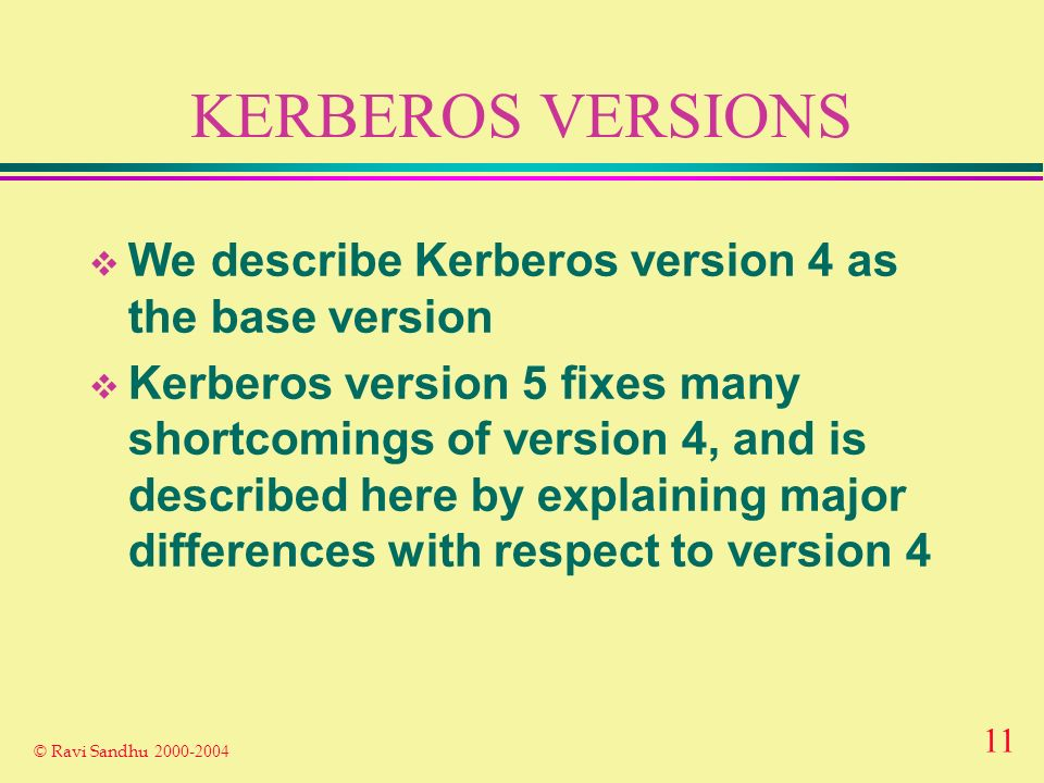 11 © Ravi Sandhu KERBEROS VERSIONS We describe Kerberos version 4 as the base version Kerberos version 5 fixes many shortcomings of version 4, and is described here by explaining major differences with respect to version 4