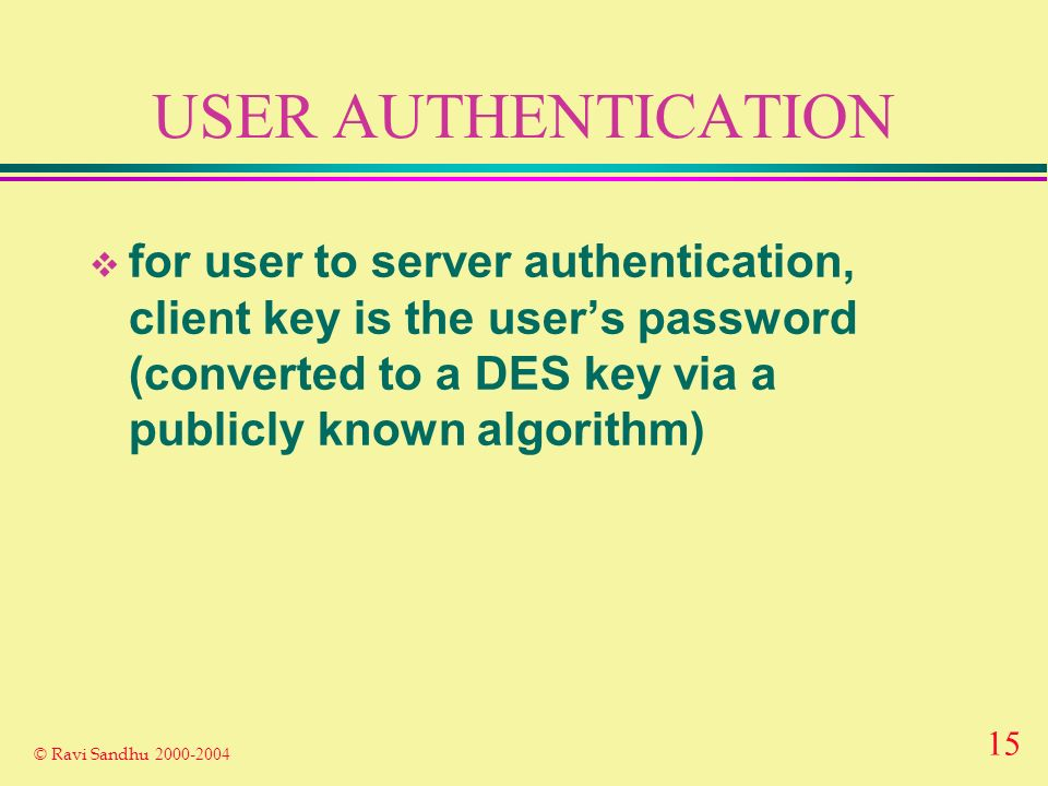15 © Ravi Sandhu USER AUTHENTICATION for user to server authentication, client key is the users password (converted to a DES key via a publicly known algorithm)