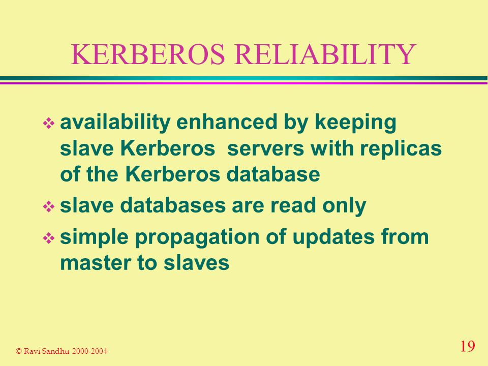 19 © Ravi Sandhu KERBEROS RELIABILITY availability enhanced by keeping slave Kerberos servers with replicas of the Kerberos database slave databases are read only simple propagation of updates from master to slaves