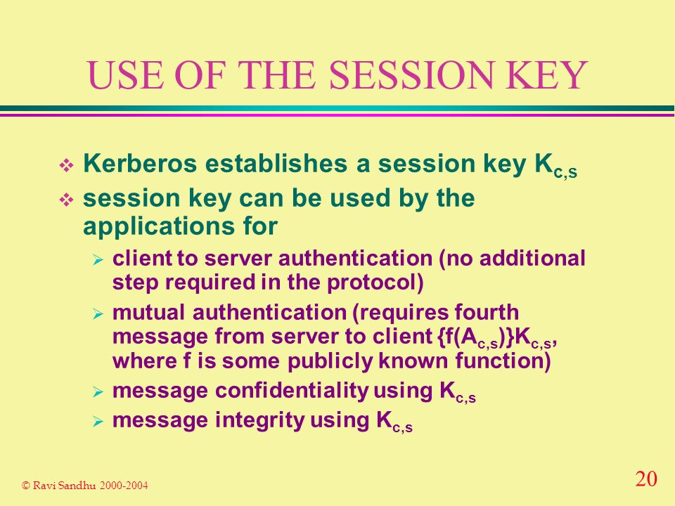 20 © Ravi Sandhu USE OF THE SESSION KEY Kerberos establishes a session key K c,s session key can be used by the applications for client to server authentication (no additional step required in the protocol) mutual authentication (requires fourth message from server to client {f(A c,s )}K c,s, where f is some publicly known function) message confidentiality using K c,s message integrity using K c,s