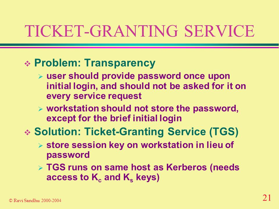 21 © Ravi Sandhu TICKET-GRANTING SERVICE Problem: Transparency user should provide password once upon initial login, and should not be asked for it on every service request workstation should not store the password, except for the brief initial login Solution: Ticket-Granting Service (TGS) store session key on workstation in lieu of password TGS runs on same host as Kerberos (needs access to K c and K s keys)