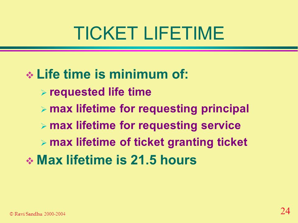 24 © Ravi Sandhu TICKET LIFETIME Life time is minimum of: requested life time max lifetime for requesting principal max lifetime for requesting service max lifetime of ticket granting ticket Max lifetime is 21.5 hours
