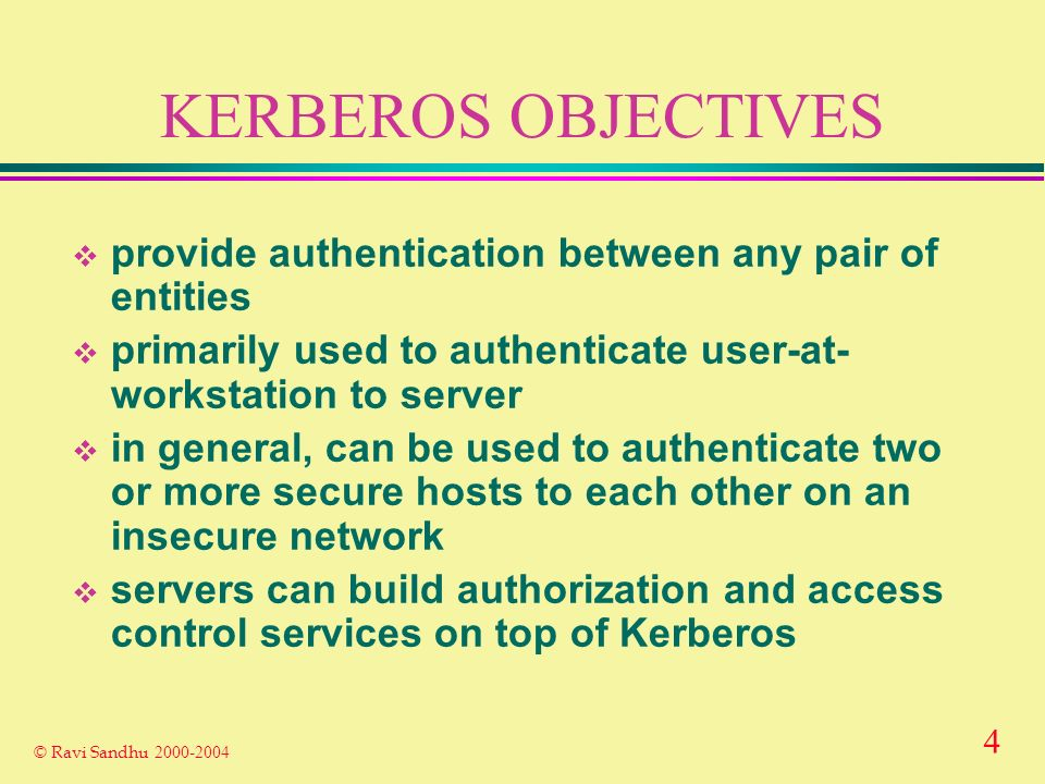 4 © Ravi Sandhu KERBEROS OBJECTIVES provide authentication between any pair of entities primarily used to authenticate user-at- workstation to server in general, can be used to authenticate two or more secure hosts to each other on an insecure network servers can build authorization and access control services on top of Kerberos