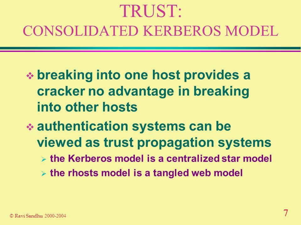 7 © Ravi Sandhu TRUST: CONSOLIDATED KERBEROS MODEL breaking into one host provides a cracker no advantage in breaking into other hosts authentication systems can be viewed as trust propagation systems the Kerberos model is a centralized star model the rhosts model is a tangled web model