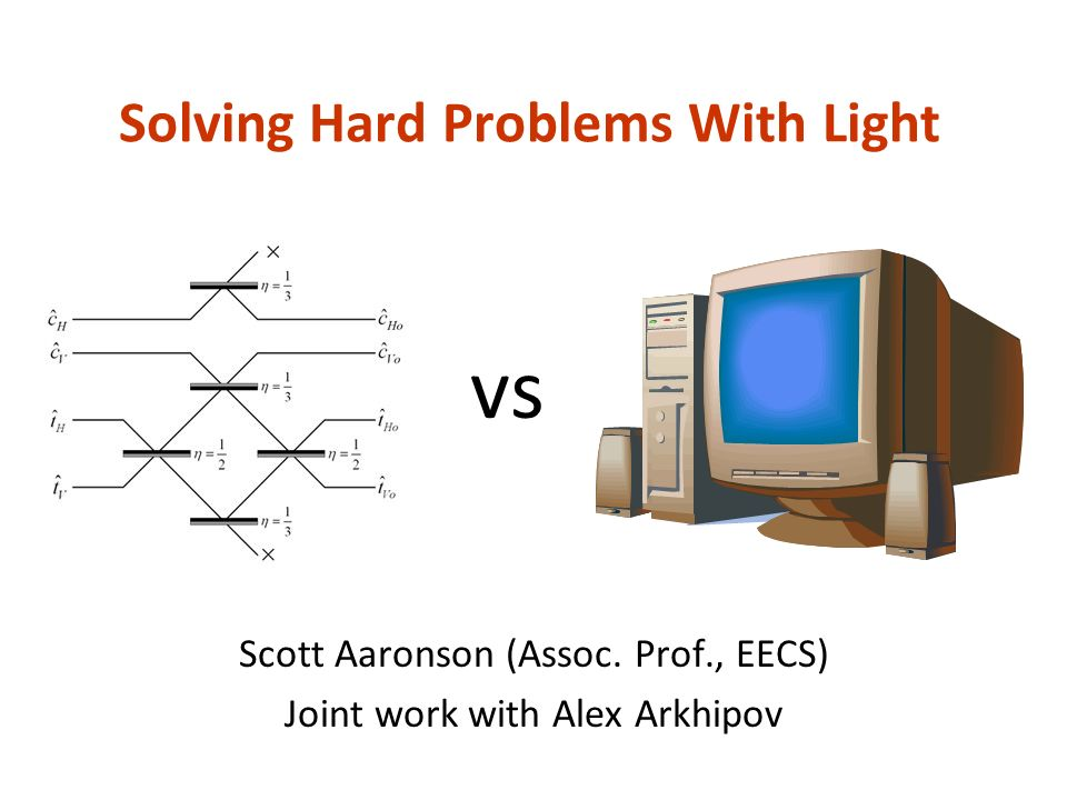 Solving Hard Problems With Light Scott Aaronson (Assoc.