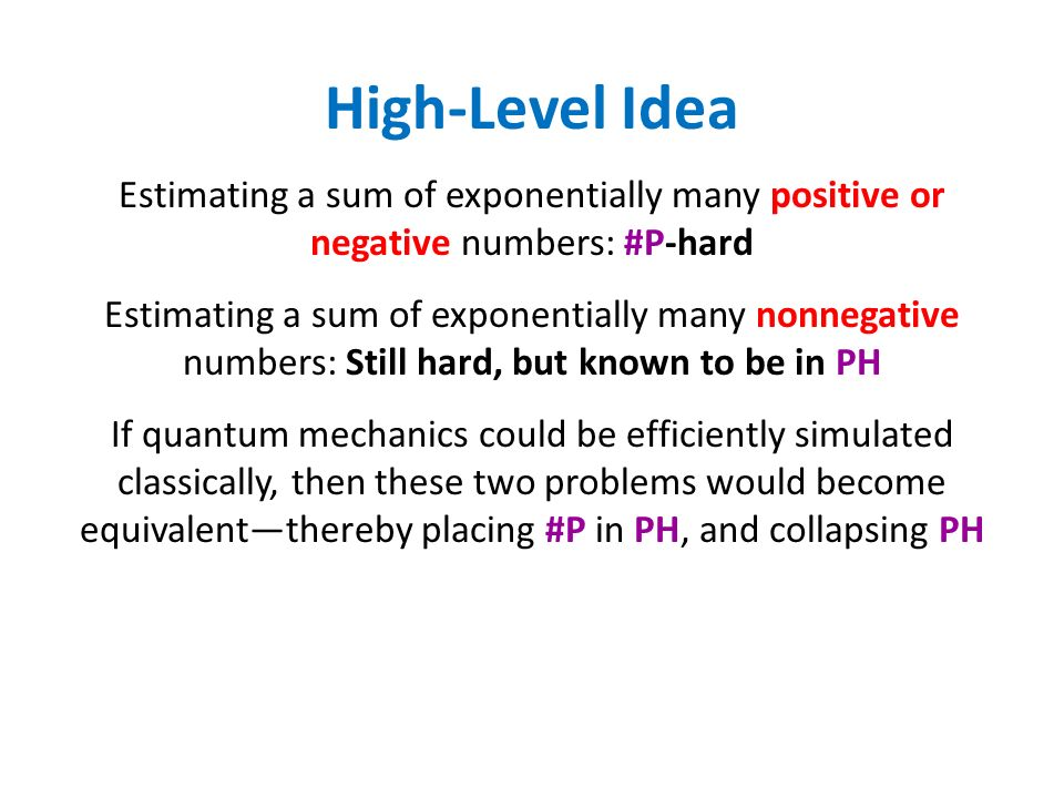 High-Level Idea Estimating a sum of exponentially many positive or negative numbers: #P-hard Estimating a sum of exponentially many nonnegative numbers: Still hard, but known to be in PH If quantum mechanics could be efficiently simulated classically, then these two problems would become equivalentthereby placing #P in PH, and collapsing PH