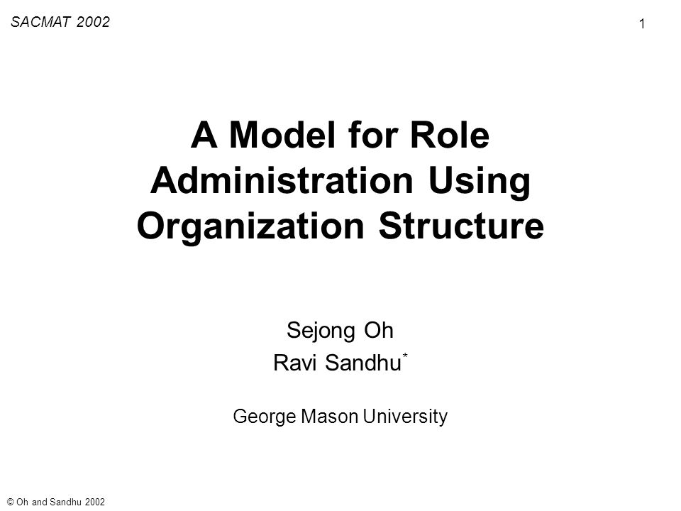 1 SACMAT 2002 © Oh and Sandhu 2002 A Model for Role Administration Using Organization Structure Sejong Oh Ravi Sandhu * George Mason University