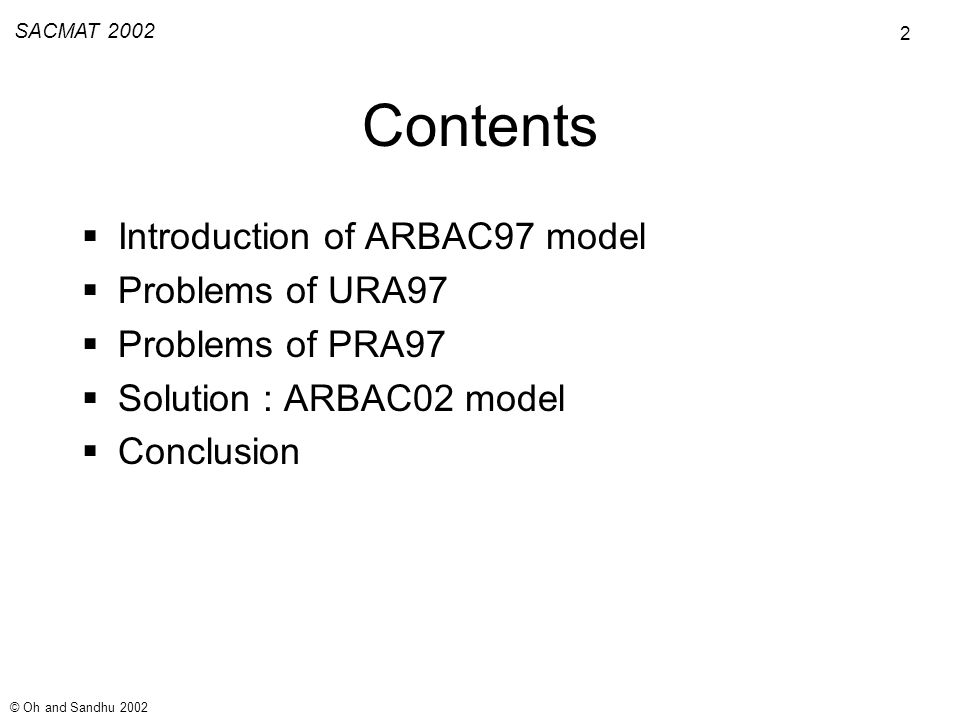 2 SACMAT 2002 © Oh and Sandhu 2002 Contents Introduction of ARBAC97 model Problems of URA97 Problems of PRA97 Solution : ARBAC02 model Conclusion