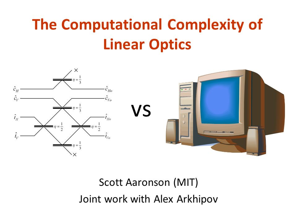 The Computational Complexity of Linear Optics Scott Aaronson (MIT) Joint work with Alex Arkhipov vs