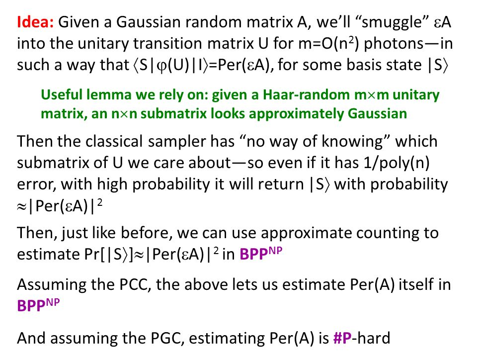 Idea: Given a Gaussian random matrix A, well smuggle A into the unitary transition matrix U for m=O(n 2 ) photonsin such a way that S| (U)|I =Per( A), for some basis state |S Useful lemma we rely on: given a Haar-random m m unitary matrix, an n n submatrix looks approximately Gaussian Then the classical sampler has no way of knowing which submatrix of U we care aboutso even if it has 1/poly(n) error, with high probability it will return |S with probability |Per( A)| 2 Then, just like before, we can use approximate counting to estimate Pr[|S ] |Per( A)| 2 in BPP NP Assuming the PCC, the above lets us estimate Per(A) itself in BPP NP And assuming the PGC, estimating Per(A) is #P-hard