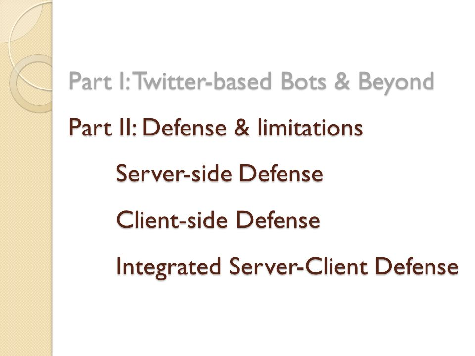 Part I: Twitter-based Bots & Beyond Part II: Defense & limitations Server-side Defense Client-side Defense Integrated Server-Client Defense