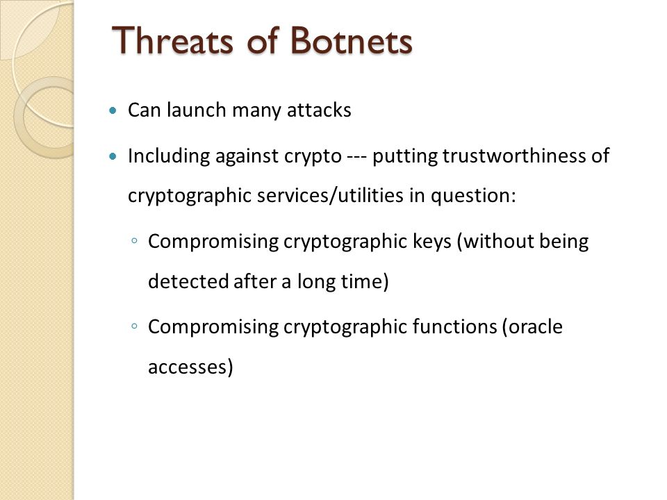 Threats of Botnets Can launch many attacks Including against crypto --- putting trustworthiness of cryptographic services/utilities in question: Compromising cryptographic keys (without being detected after a long time) Compromising cryptographic functions (oracle accesses)