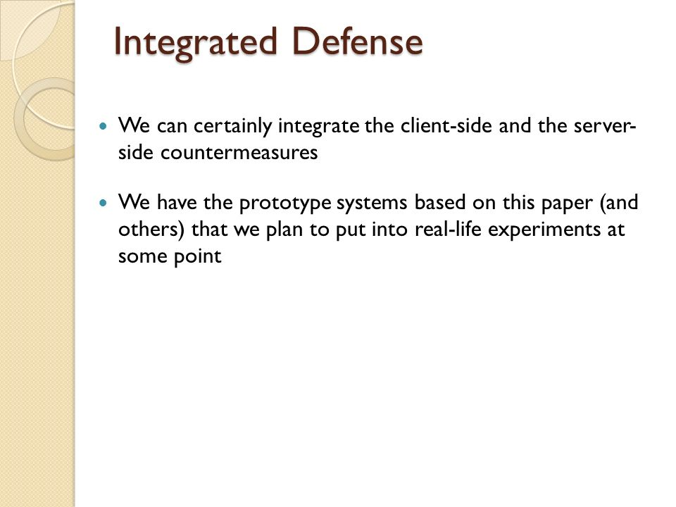 Integrated Defense We can certainly integrate the client-side and the server- side countermeasures We have the prototype systems based on this paper (and others) that we plan to put into real-life experiments at some point