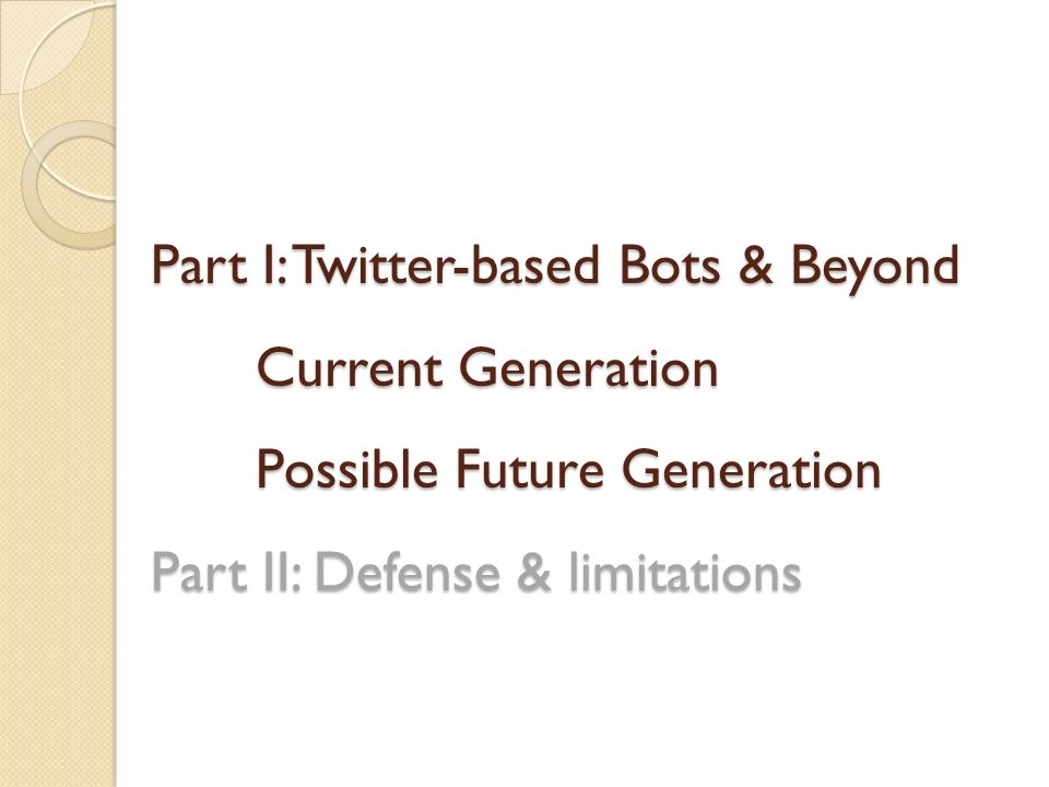 Part I: Twitter-based Bots & Beyond Current Generation Possible Future Generation Part II: Defense & limitations
