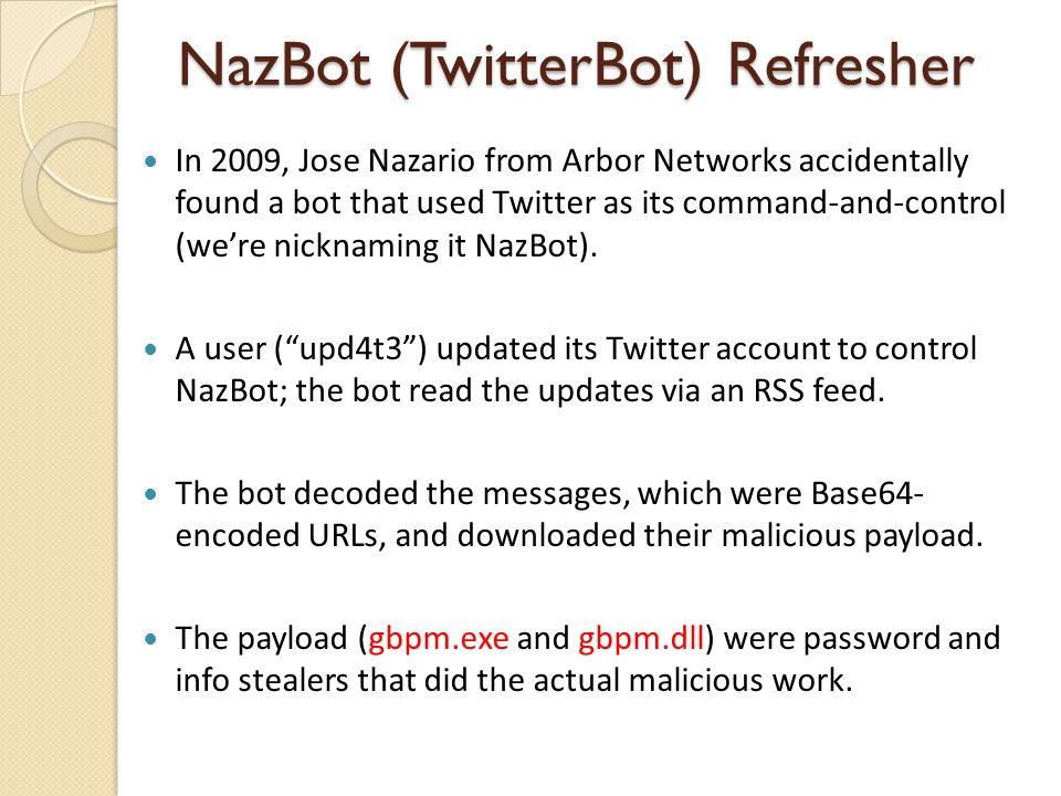 NazBot (TwitterBot) Refresher In 2009, Jose Nazario from Arbor Networks accidentally found a bot that used Twitter as its command-and-control (were nicknaming it NazBot).