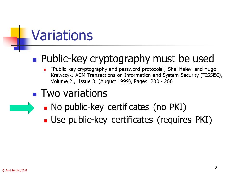© Ravi Sandhu, Variations Public-key cryptography must be used Public-key cryptography and password protocols, Shai Halevi and Hugo Krawczyk, ACM Transactions on Information and System Security (TISSEC), Volume 2, Issue 3 (August 1999), Pages: Two variations No public-key certificates (no PKI) Use public-key certificates (requires PKI)