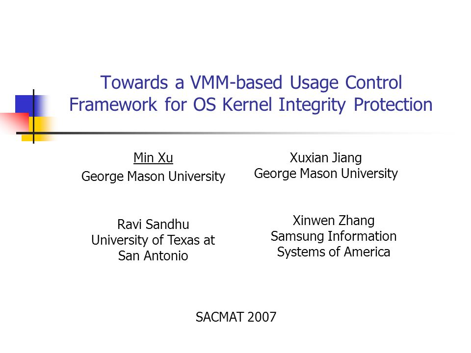 Towards a VMM-based Usage Control Framework for OS Kernel Integrity Protection Min Xu George Mason University Xuxian Jiang George Mason University Ravi Sandhu University of Texas at San Antonio Xinwen Zhang Samsung Information Systems of America SACMAT 2007