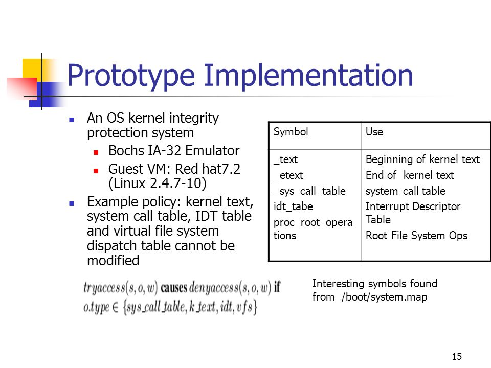 15 Prototype Implementation An OS kernel integrity protection system Bochs IA-32 Emulator Guest VM: Red hat7.2 (Linux ) Example policy: kernel text, system call table, IDT table and virtual file system dispatch table cannot be modified SymbolUse _text _etext _sys_call_table idt_tabe proc_root_opera tions Beginning of kernel text End of kernel text system call table Interrupt Descriptor Table Root File System Ops Interesting symbols found from /boot/system.map
