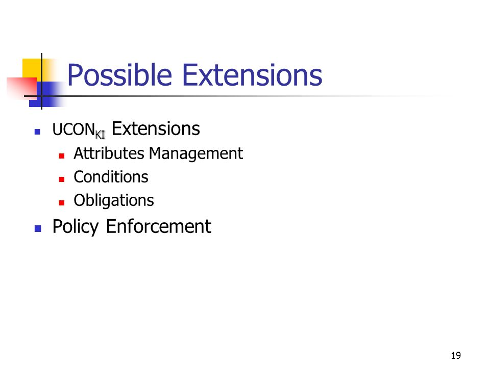 19 Possible Extensions KI UCON KI Extensions Attributes Management Conditions Obligations Policy Enforcement