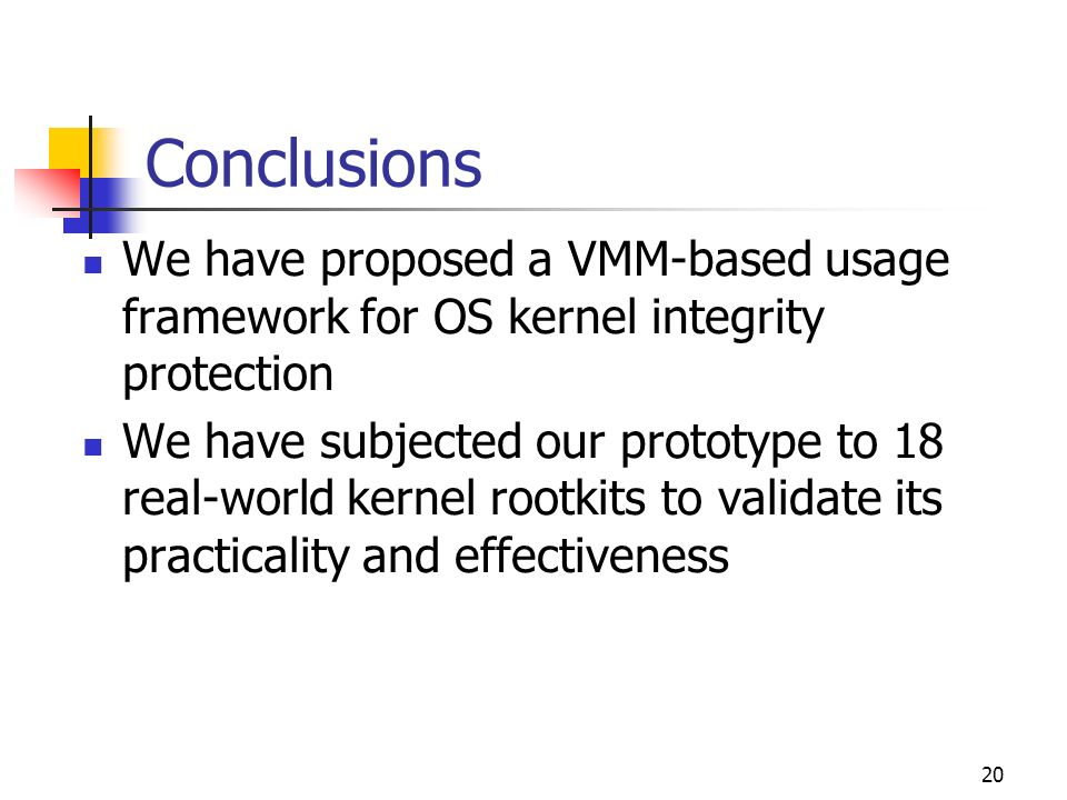 20 Conclusions We have proposed a VMM-based usage framework for OS kernel integrity protection We have subjected our prototype to 18 real-world kernel rootkits to validate its practicality and effectiveness