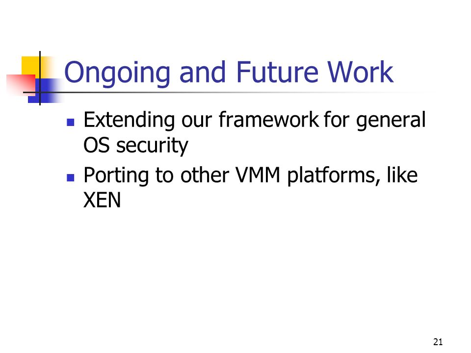 21 Ongoing and Future Work Extending our framework for general OS security Porting to other VMM platforms, like XEN