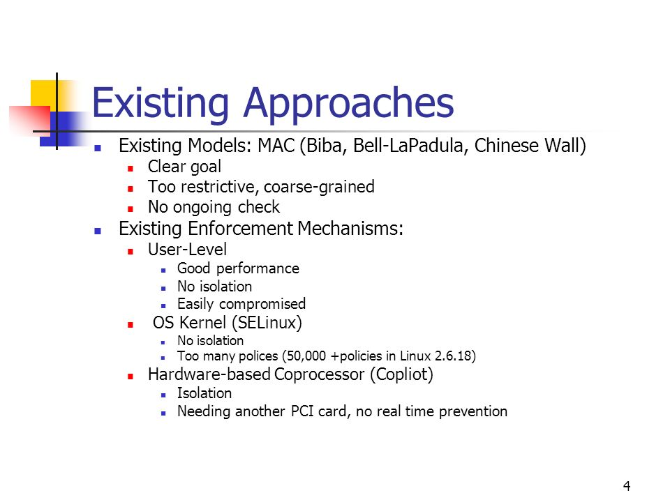 4 Existing Approaches Existing Models: MAC (Biba, Bell-LaPadula, Chinese Wall) Clear goal Too restrictive, coarse-grained No ongoing check Existing Enforcement Mechanisms: User-Level Good performance No isolation Easily compromised OS Kernel (SELinux) No isolation Too many polices (50,000 +policies in Linux ) Hardware-based Coprocessor (Copliot) Isolation Needing another PCI card, no real time prevention
