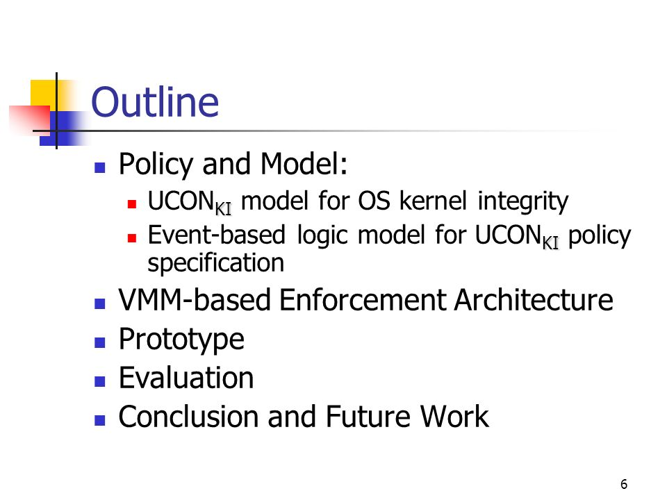 6 Outline Policy and Model: KI UCON KI model for OS kernel integrity KI Event-based logic model for UCON KI policy specification VMM-based Enforcement Architecture Prototype Evaluation Conclusion and Future Work