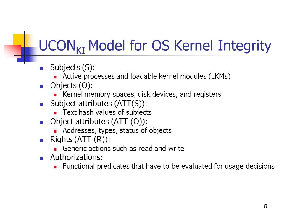8 KI UCON KI Model for OS Kernel Integrity Subjects (S): Active processes and loadable kernel modules (LKMs) Objects (O): Kernel memory spaces, disk devices, and registers Subject attributes (ATT(S)): Text hash values of subjects Object attributes (ATT (O)): Addresses, types, status of objects Rights (ATT (R)): Generic actions such as read and write Authorizations: Functional predicates that have to be evaluated for usage decisions