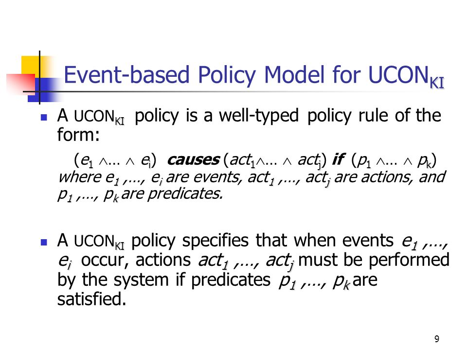 9 KI Event-based Policy Model for UCON KI KI A UCON KI policy is a well-typed policy rule of the form: 1i1j1k 1i1j 1k (e 1 … e i ) causes (act 1 … act j ) if (p 1 … p k ) where e 1,…, e i are events, act 1,…, act j are actions, and p 1,…, p k are predicates.