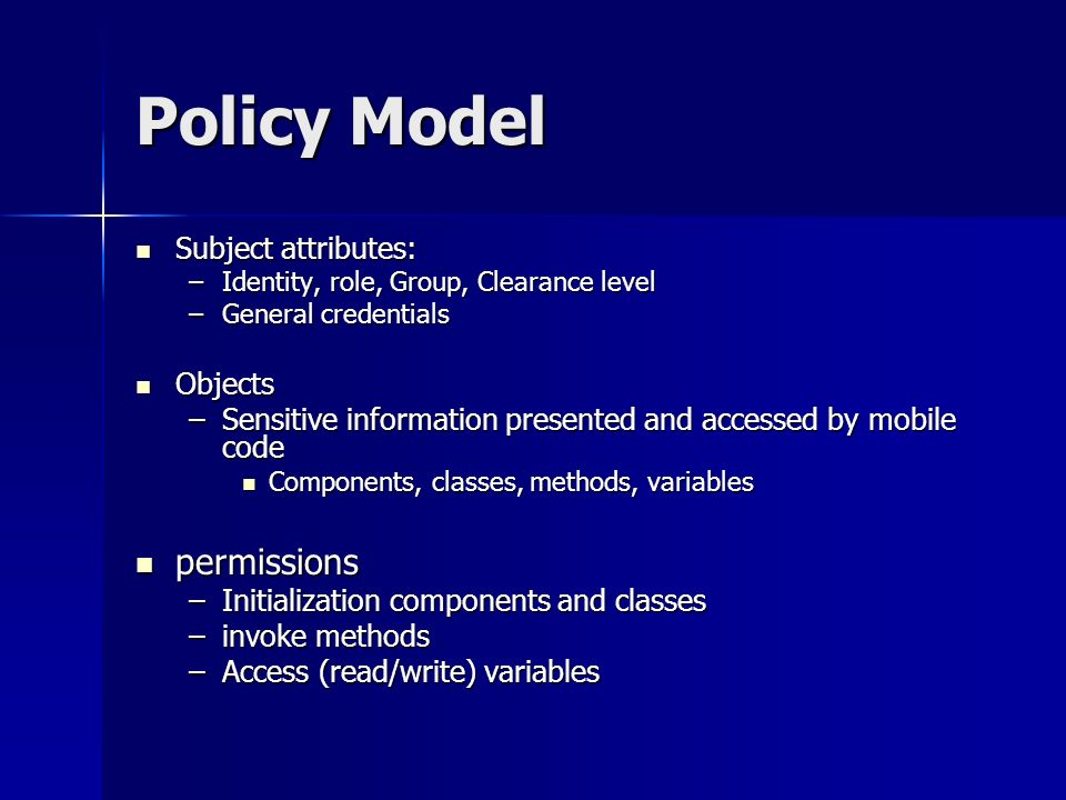 Policy Model Subject attributes: Subject attributes: –Identity, role, Group, Clearance level –General credentials Objects Objects –Sensitive information presented and accessed by mobile code Components, classes, methods, variables Components, classes, methods, variables permissions permissions –Initialization components and classes –invoke methods –Access (read/write) variables