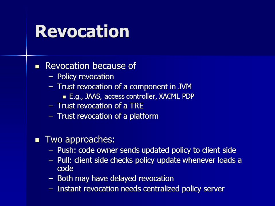 Revocation Revocation because of Revocation because of –Policy revocation –Trust revocation of a component in JVM E.g., JAAS, access controller, XACML PDP E.g., JAAS, access controller, XACML PDP –Trust revocation of a TRE –Trust revocation of a platform Two approaches: Two approaches: –Push: code owner sends updated policy to client side –Pull: client side checks policy update whenever loads a code –Both may have delayed revocation –Instant revocation needs centralized policy server