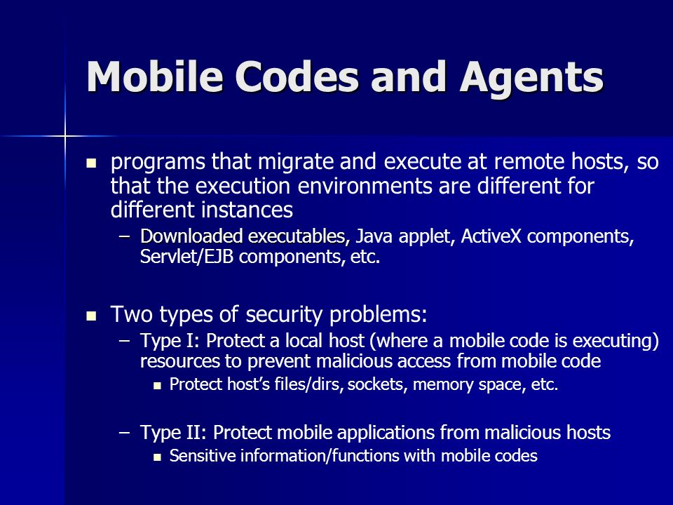 Mobile Codes and Agents programs that migrate and execute at remote hosts, so that the execution environments are different for different instances –Downloaded executables, –Downloaded executables, Java applet, ActiveX components, Servlet/EJB components, etc.