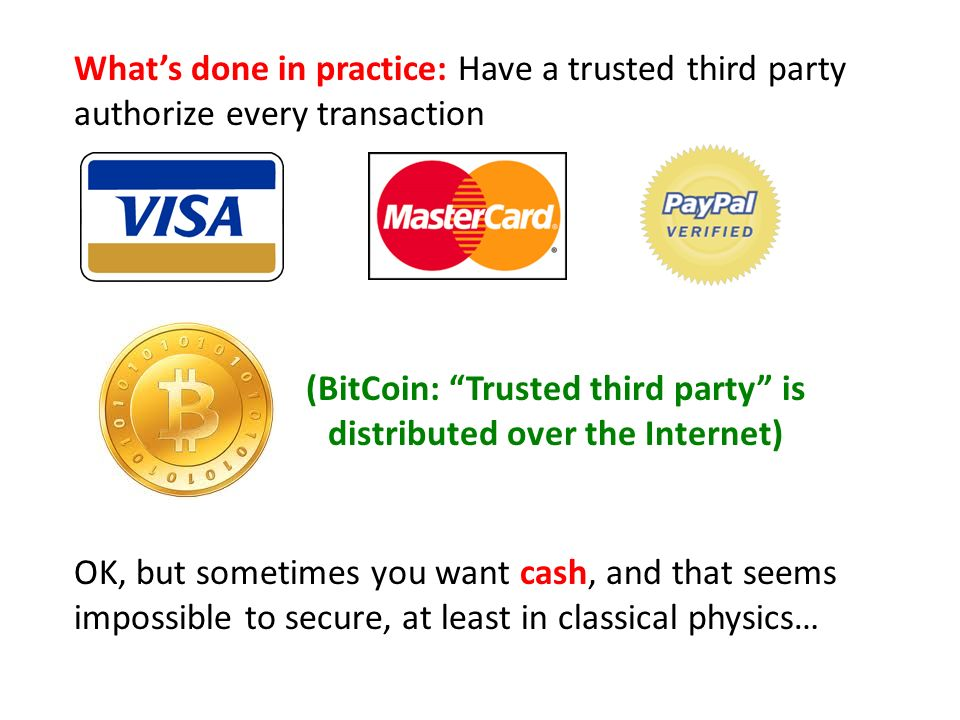 Whats done in practice: Have a trusted third party authorize every transaction OK, but sometimes you want cash, and that seems impossible to secure, at least in classical physics… (BitCoin: Trusted third party is distributed over the Internet)