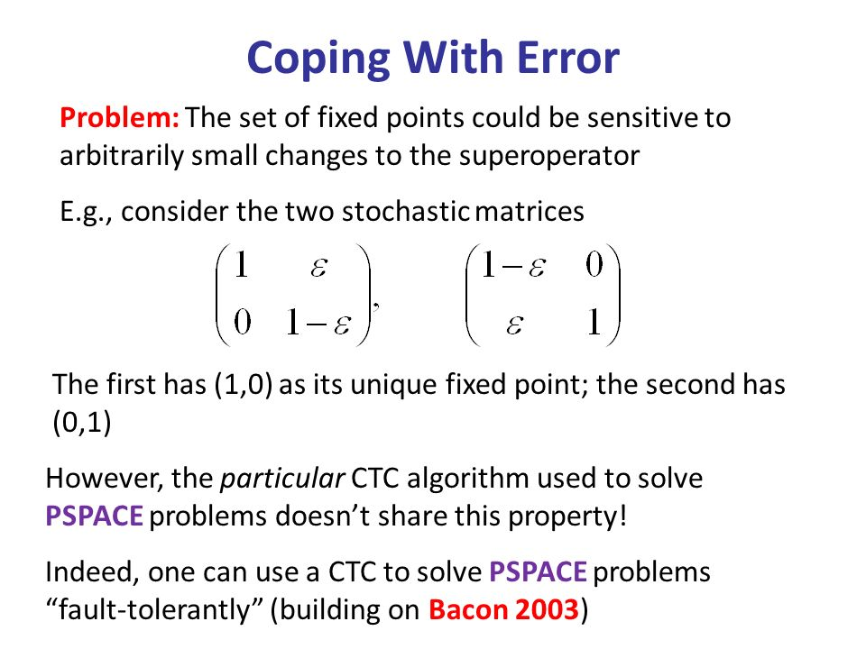 Coping With Error Problem: The set of fixed points could be sensitive to arbitrarily small changes to the superoperator E.g., consider the two stochastic matrices The first has (1,0) as its unique fixed point; the second has (0,1) However, the particular CTC algorithm used to solve PSPACE problems doesnt share this property.
