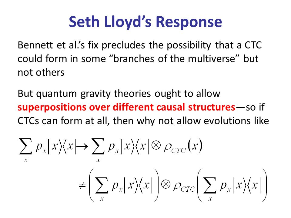 Seth Lloyds Response Bennett et al.s fix precludes the possibility that a CTC could form in some branches of the multiverse but not others But quantum gravity theories ought to allow superpositions over different causal structuresso if CTCs can form at all, then why not allow evolutions like