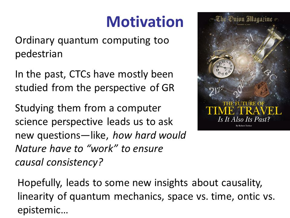 Motivation Ordinary quantum computing too pedestrian In the past, CTCs have mostly been studied from the perspective of GR Studying them from a computer science perspective leads us to ask new questionslike, how hard would Nature have to work to ensure causal consistency.