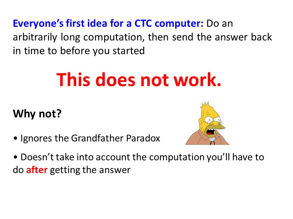 Everyones first idea for a CTC computer: Do an arbitrarily long computation, then send the answer back in time to before you started This does not work.