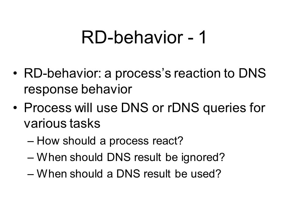 RD-behavior - 1 RD-behavior: a processs reaction to DNS response behavior Process will use DNS or rDNS queries for various tasks –How should a process react.