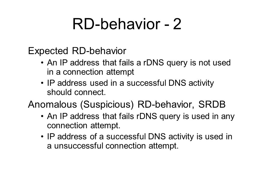 RD-behavior - 2 Expected RD-behavior An IP address that fails a rDNS query is not used in a connection attempt IP address used in a successful DNS activity should connect.